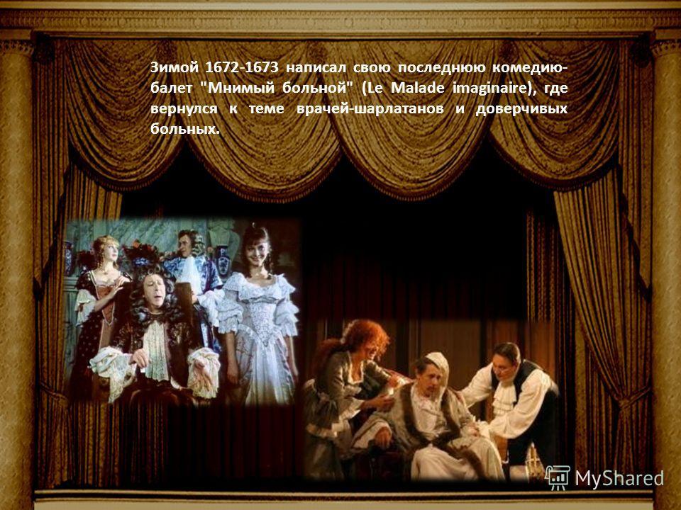 Зимой 1672-1673 написал свою последнюю комедию- балет Мнимый больной (Le Malade imaginaire), где вернулся к теме врачей-шарлатанов и доверчивых больных.