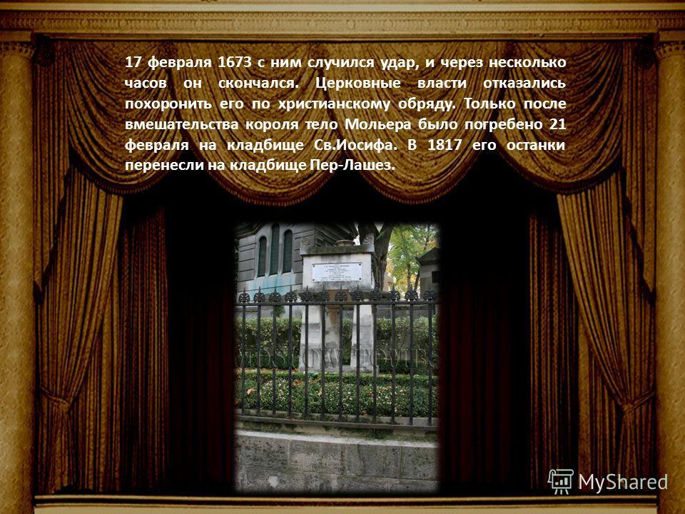 17 февраля 1673 с ним случился удар, и через несколько часов он скончался. Церковные власти отказались похоронить его по христианскому обряду. Только после вмешательства короля тело Мольера было погребено 21 февраля на кладбище Св.Иосифа. В 1817 его