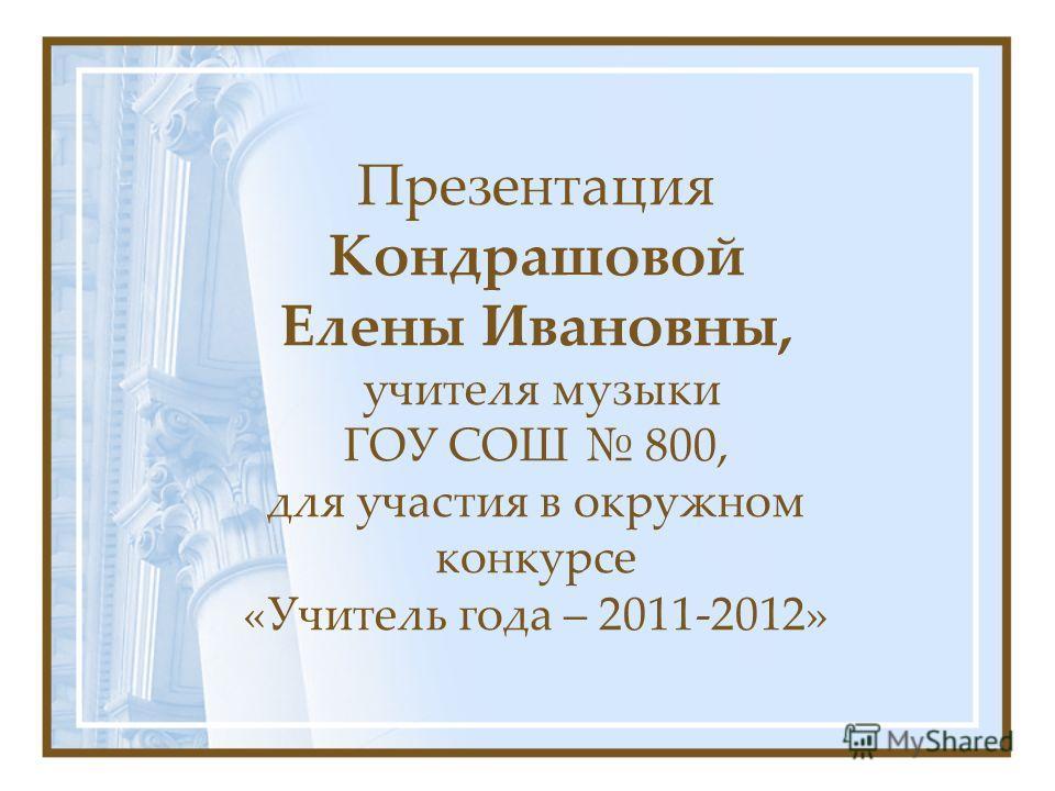 Презентация Кондрашовой Елены Ивановны, учителя музыки ГОУ СОШ 800, для участия в окружном конкурсе «Учитель года – 2011-2012»