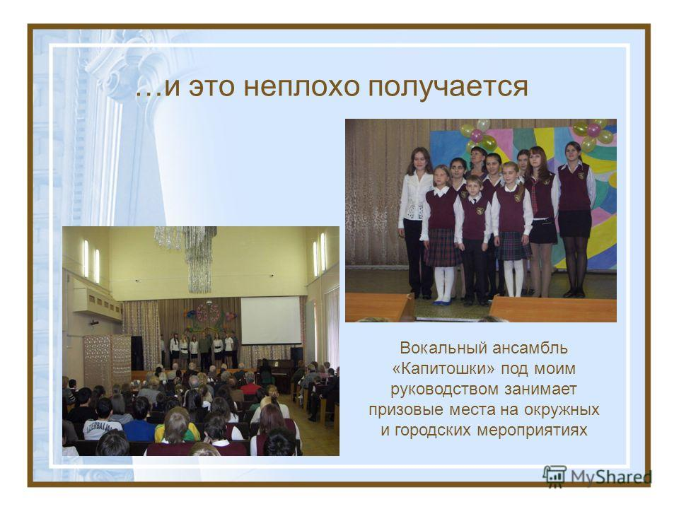 …и это неплохо получается Вокальный ансамбль «Капитошки» под моим руководством занимает призовые места на окружных и городских мероприятиях
