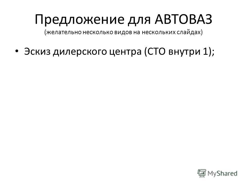 Предложение для АВТОВАЗ (желательно несколько видов на нескольких слайдах) Эскиз дилерского центра (СТО внутри 1);