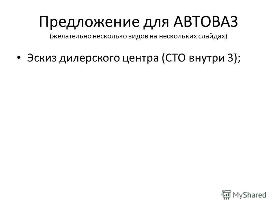 Предложение для АВТОВАЗ (желательно несколько видов на нескольких слайдах) Эскиз дилерского центра (СТО внутри 3);