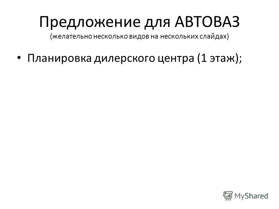 Предложение для АВТОВАЗ (желательно несколько видов на нескольких слайдах) Планировка дилерского центра (1 этаж);