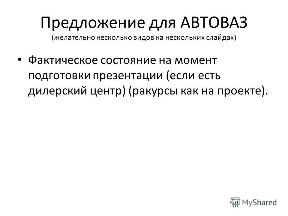 Предложение для АВТОВАЗ (желательно несколько видов на нескольких слайдах) Фактическое состояние на момент подготовки презентации (если есть дилерский центр) (ракурсы как на проекте).