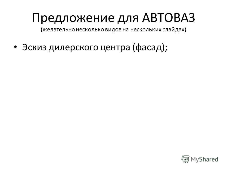 Предложение для АВТОВАЗ (желательно несколько видов на нескольких слайдах) Эскиз дилерского центра (фасад);