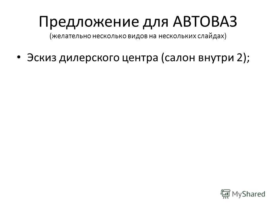 Предложение для АВТОВАЗ (желательно несколько видов на нескольких слайдах) Эскиз дилерского центра (салон внутри 2);