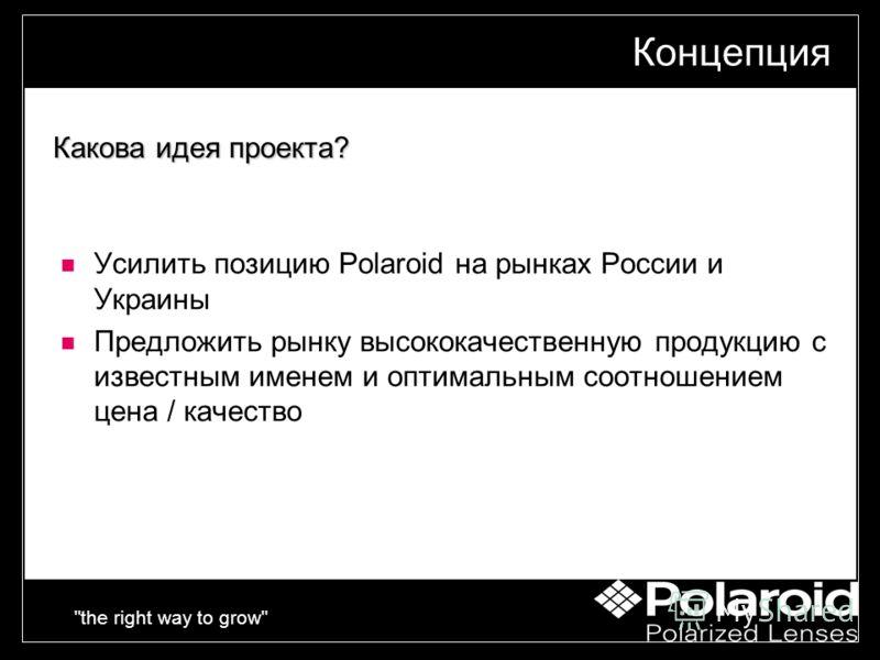 the right way to grow Концепция Усилить позицию Polaroid на рынках России и Украины Предложить рынку высококачественную продукцию с известным именем и оптимальным соотношением цена / качество Какова идея проекта?