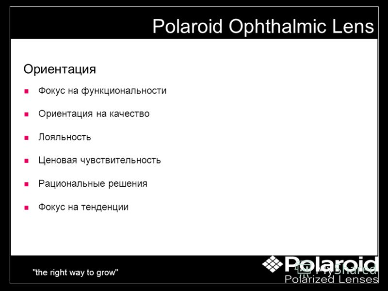 the right way to grow Ориентация Фокус на функциональности Ориентация на качество Лояльность Ценовая чувствительность Рациональные решения Фокус на тенденции Polaroid Ophthalmic Lens