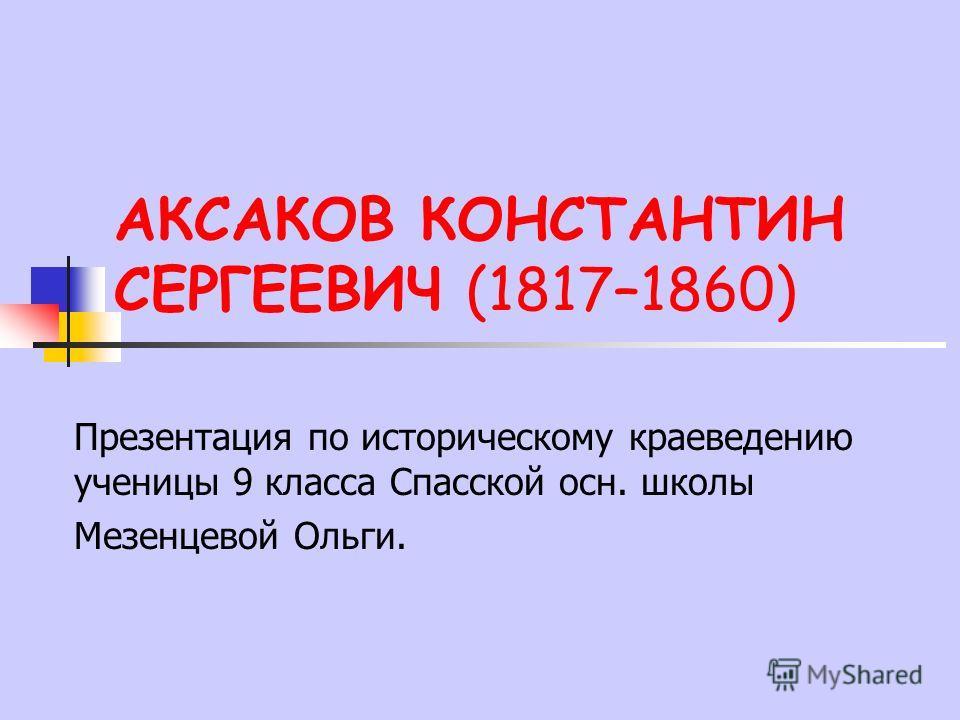АКСАКОВ КОНСТАНТИН СЕРГЕЕВИЧ (1817–1860) Презентация по историческому краеведению ученицы 9 класса Спасской осн. школы Мезенцевой Ольги.