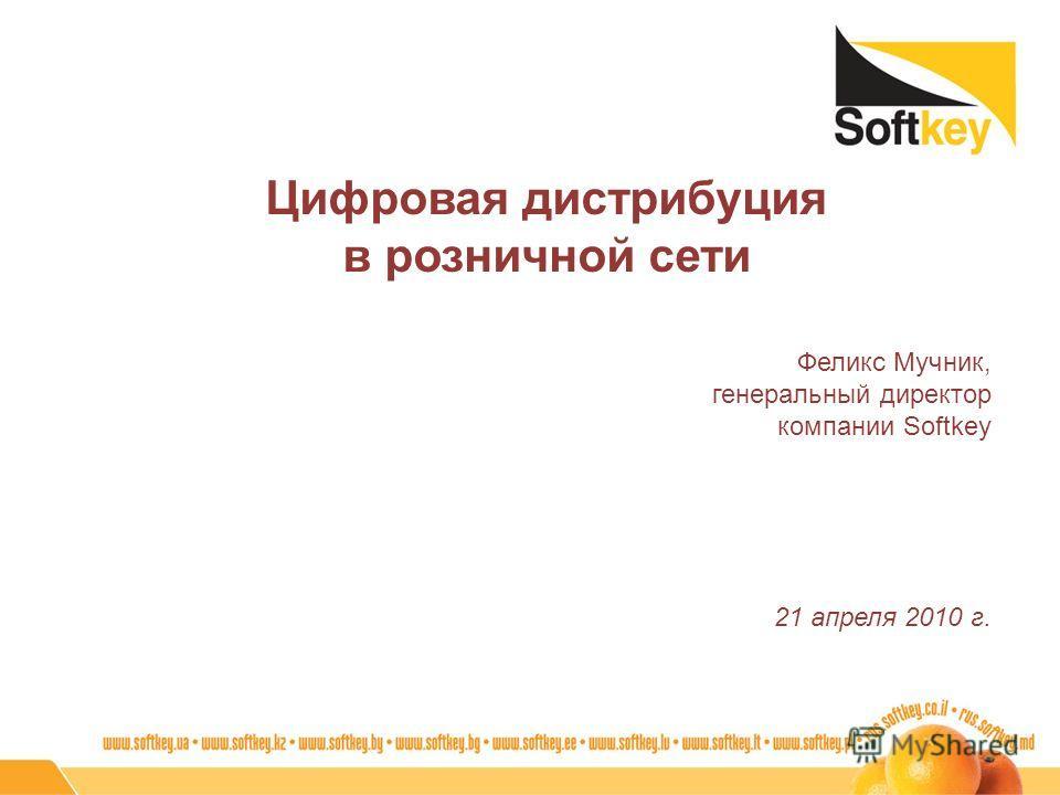 Цифровая дистрибуция в розничной сети Феликс Мучник, генеральный директор компании Softkey 21 апреля 2010 г.