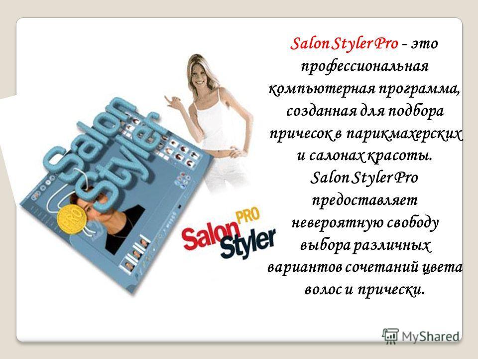 Salon Styler Pro - это профессиональная компьютерная программа, созданная для подбора причесок в парикмахерских и салонаx красоты. Salon Styler Pro предоставляет невероятную свободу выбора различных вариантов сочетаний цвета волос и прически.