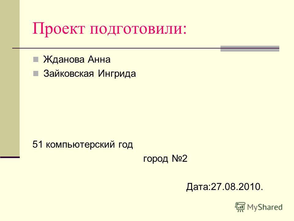 Проект подготовили: Жданова Анна Зайковская Ингрида 51 компьютерский год город 2 Дата:27.08.2010.