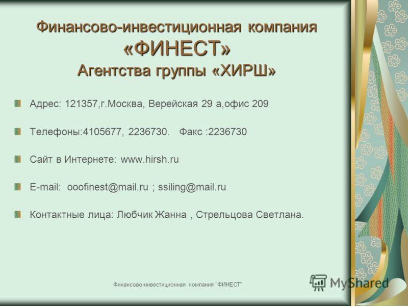 Финансово-инвестиционная компания «ФИНЕСТ» Агентства группы «ХИРШ» Адрес: 121357,г.Москва, Верейская 29 а,офис 209 Телефоны:4105677, 2236730. Факс :2236730 Сайт в Интернете: www.hirsh.ru Е-mail: ooofinest@mail.ru ; ssiling@mail.ru Контактные лица: Лю
