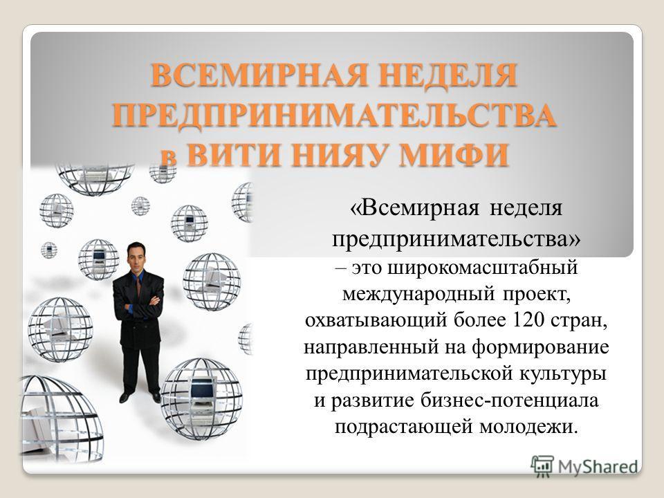 ВСЕМИРНАЯ НЕДЕЛЯ ПРЕДПРИНИМАТЕЛЬСТВА в ВИТИ НИЯУ МИФИ «Всемирная неделя предпринимательства» – это широкомасштабный международный проект, охватывающий более 120 стран, направленный на формирование предпринимательской культуры и развитие бизнес-потенц