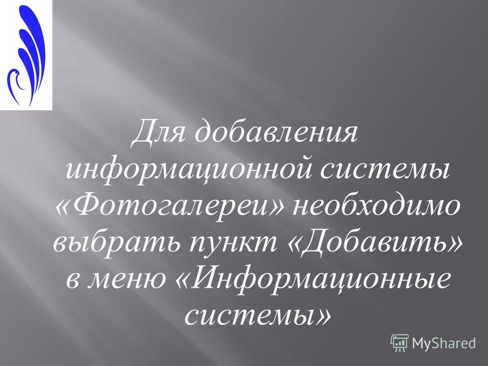 Для добавления информационной системы « Фотогалереи » необходимо выбрать пункт « Добавить » в меню « Информационные системы »
