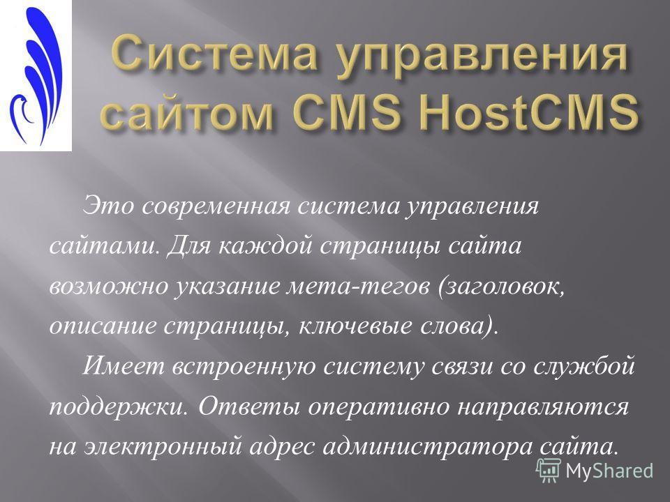 Это современная система управления сайтами. Для каждой страницы сайта возможно указание мета - тегов ( заголовок, описание страницы, ключевые слова ). Имеет встроенную систему связи со службой поддержки. Ответы оперативно направляются на электронный