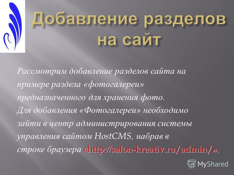 Рассмотрим добавление разделов сайта на примере раздела « фотогалереи » предназначенного для хранения фото. Для добавления « Фотогалереи » необходимо зайти в центр администрирования системы управления сайтом HostCMS, набрав в «http://salon-kreativ.ru