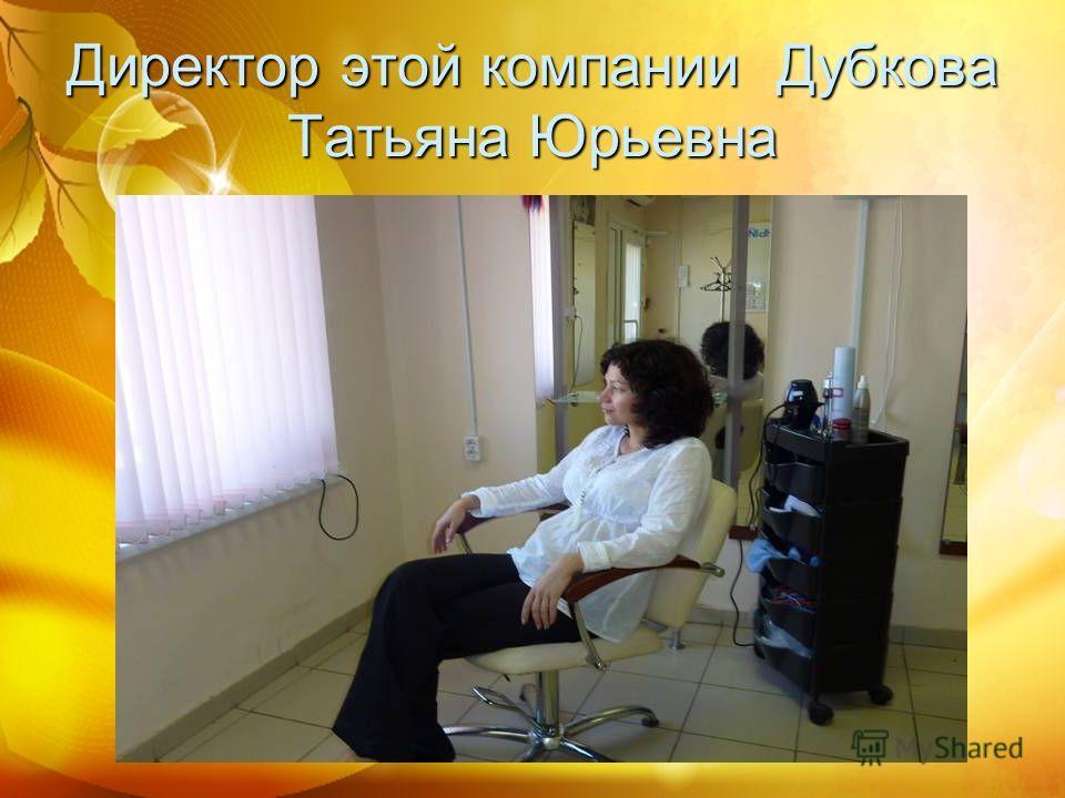 Директор этой компании Дубкова Татьяна Юрьевна