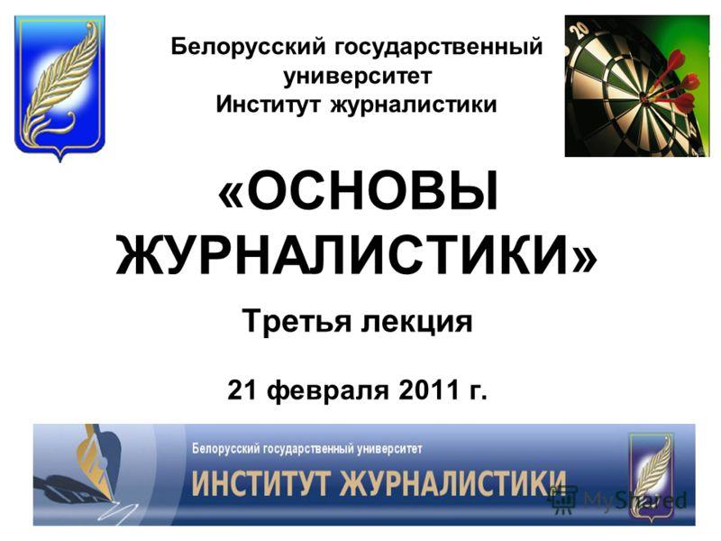 Белорусский государственный университет Институт журналистики «ОСНОВЫ ЖУРНАЛИСТИКИ» Третья лекция 21 февраля 2011 г.