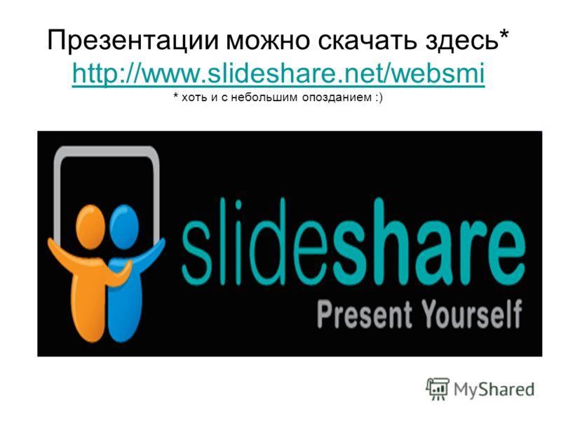Презентации можно скачать здесь* http://www.slideshare.net/websmi * хоть и с небольшим опозданием :) http://www.slideshare.net/websmi