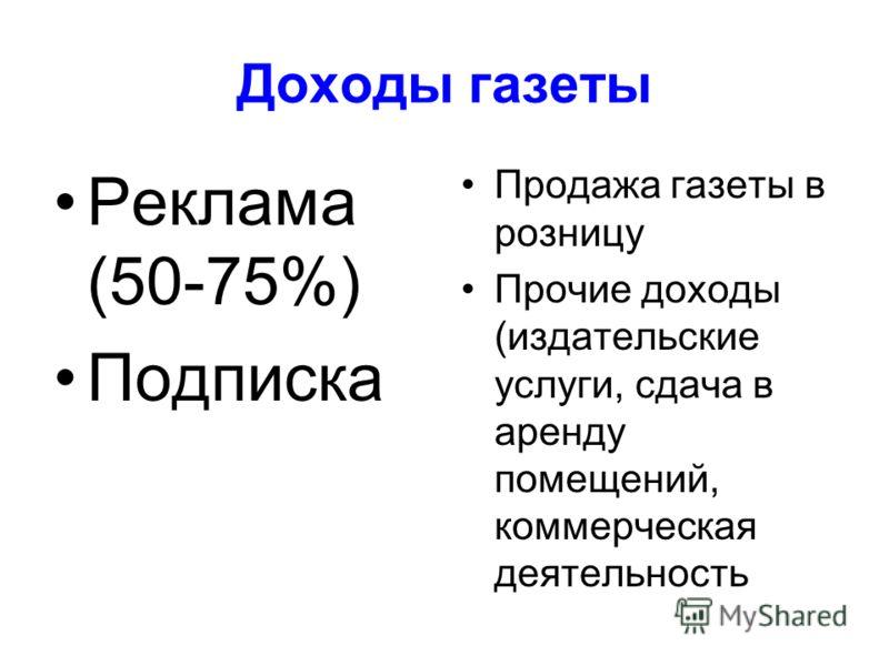 Доходы газеты Реклама (50-75%) Подписка Продажа газеты в розницу Прочие доходы (издательские услуги, сдача в аренду помещений, коммерческая деятельность