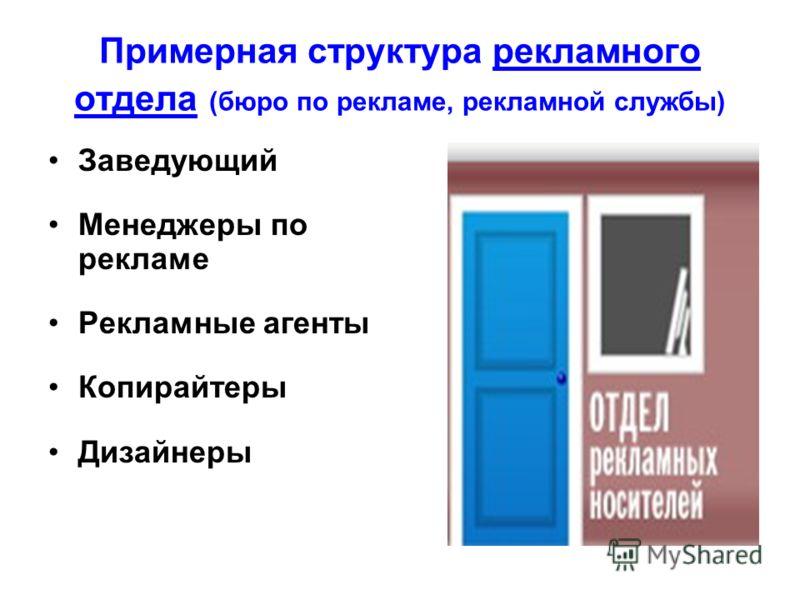 Примерная структура рекламного отдела (бюро по рекламе, рекламной службы) Заведующий Менеджеры по рекламе Рекламные агенты Копирайтеры Дизайнеры