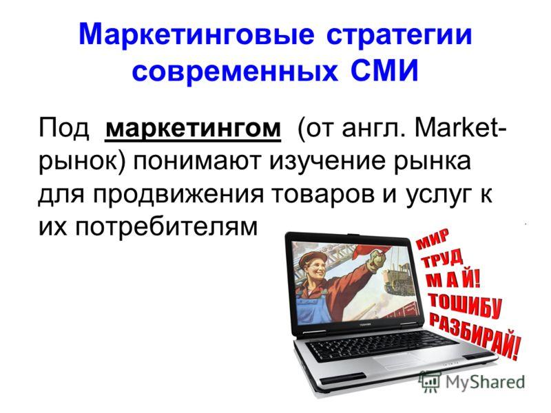 Маркетинговые стратегии современных СМИ Под маркетингом (от англ. Market- рынок) понимают изучение рынка для продвижения товаров и услуг к их потребителям