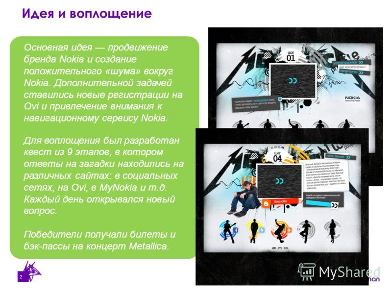 2 Основная идея продвижениe бренда Nokia и создание положительного «шума» вокруг Nokia. Дополнительной задачей ставились новые регистрации на Ovi и привлечение внимания к навигационному сервису Nokia. Для воплощения был разработан квест из 9 этапов,