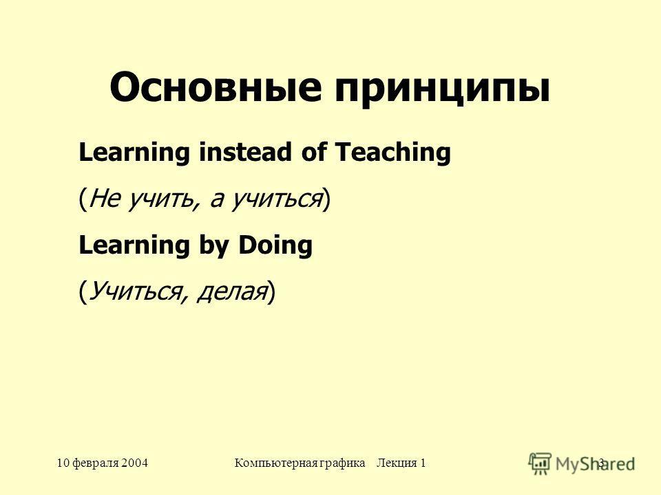 10 февраля 2004Компьютерная графика Лекция 13 Основные принципы Learning instead of Teaching (Не учить, а учиться) Learning by Doing (Учиться, делая)
