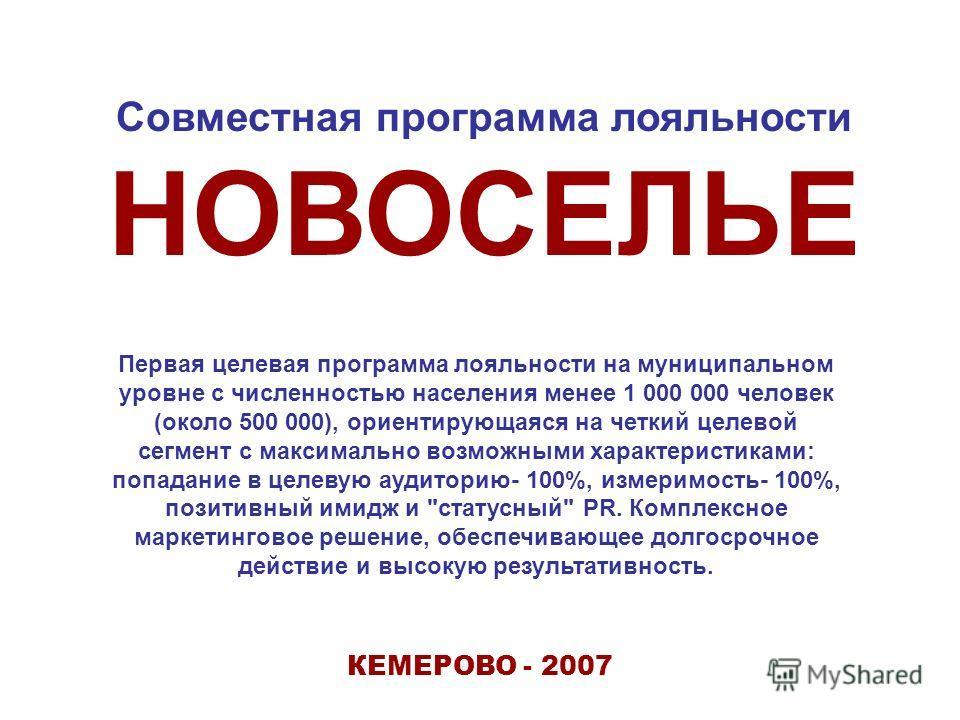 КЕМЕРОВО - 2007 Совместная программа лояльности НОВОСЕЛЬЕ Первая целевая программа лояльности на муниципальном уровне с численностью населения менее 1 000 000 человек (около 500 000), ориентирующаяся на четкий целевой сегмент с максимально возможными