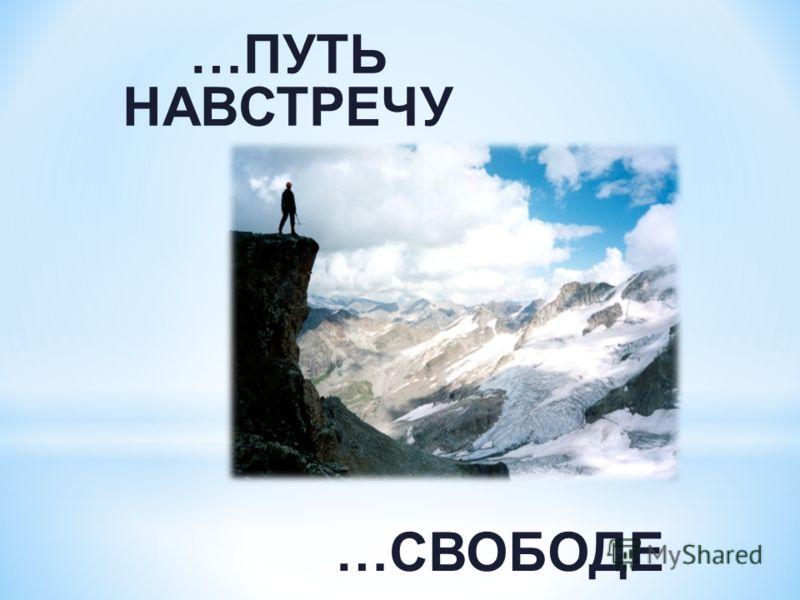 …ПУТЬ НАВСТРЕЧУ …СВОБОДЕ