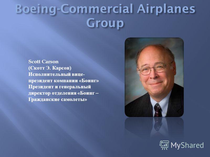 Scott Carson ( Скотт Э. Карсон ) Исполнительный вице - президент компании « Боинг » Президент и генеральный директор отделения « Боинг – Гражданские самолеты »