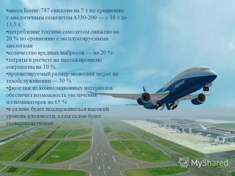 масса Боинг -787 снижена на 5 т по сравнению с аналогичным самолетом A330-200 с 18 т до 13,5 т. потребление топлива самолетом снижено на 20 % по сравнению с эксплуатируемыми аналогами количество вредных выбросов на 20 % затраты в расчете на пассажиро