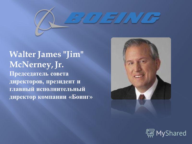 Walter James Jim McNerney, Jr. Председатель совета директоров, президент и главный исполнительный директор компании « Боинг »