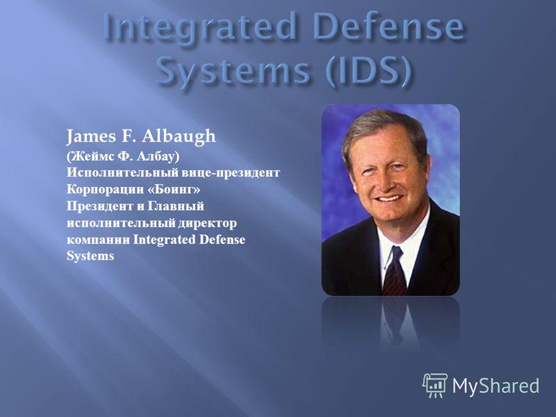 James F. Albaugh ( Жеймс Ф. Албау ) Исполнительный вице - президент Корпорации « Боинг » Президент и Главный исполнительный директор компании Integrated Defense Systems