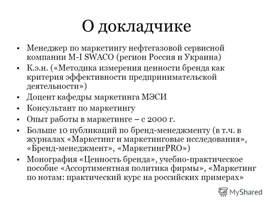 О докладчике Менеджер по маркетингу нефтегазовой сервисной компании M-I SWACO (регион Россия и Украина) К.э.н. («Методика измерения ценности бренда как критерия эффективности предпринимательской деятельности») Доцент кафедры маркетинга МЭСИ Консульта