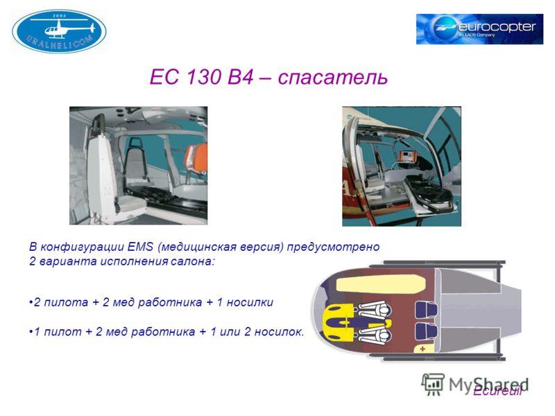 Ecureuil EC 130 B4 – спасатель В конфигурации EMS (медицинская версия) предусмотрено 2 варианта исполнения салона: 2 пилота + 2 мед работника + 1 носилки 1 пилот + 2 мед работника + 1 или 2 носилок.