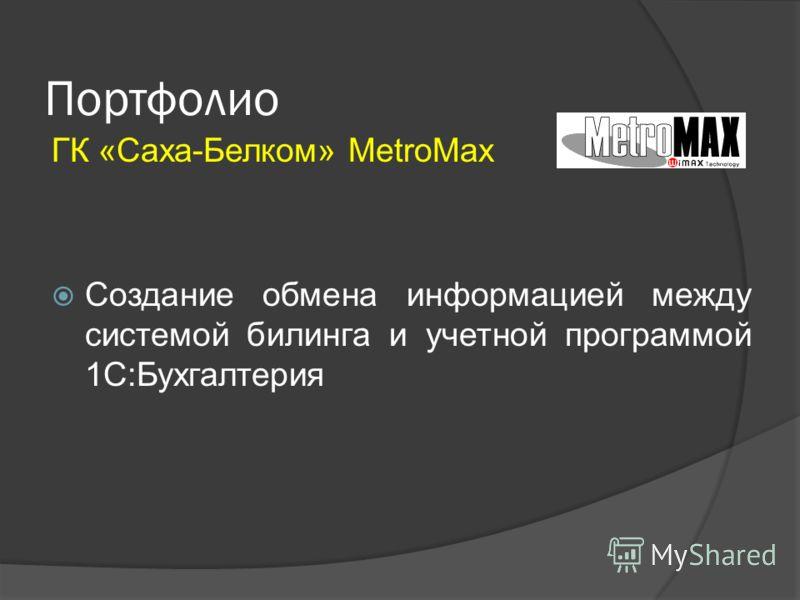 Портфолио ГК «Саха-Белком» MetroMax Создание обмена информацией между системой билинга и учетной программой 1С:Бухгалтерия