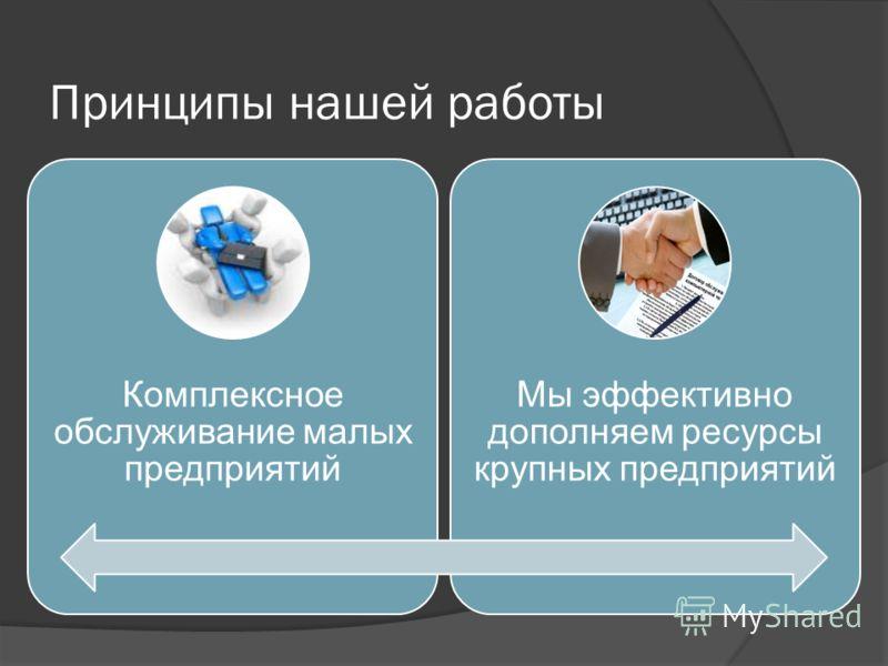 Принципы нашей работы Комплексное обслуживание малых предприятий Мы эффективно дополняем ресурсы крупных предприятий