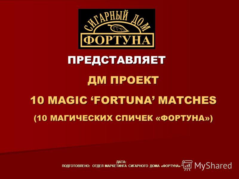 ПРЕДСТАВЛЯЕТ ДМ ПРОЕКТ 10 MAGIC FORTUNA MATCHES (10 МАГИЧЕСКИХ СПИЧЕК «ФОРТУНА») ДАТА: ПОДГОТОВЛЕНО: ОТДЕЛ МАРКЕТИНГА СИГАРНОГО ДОМА «ФОРТУНА»