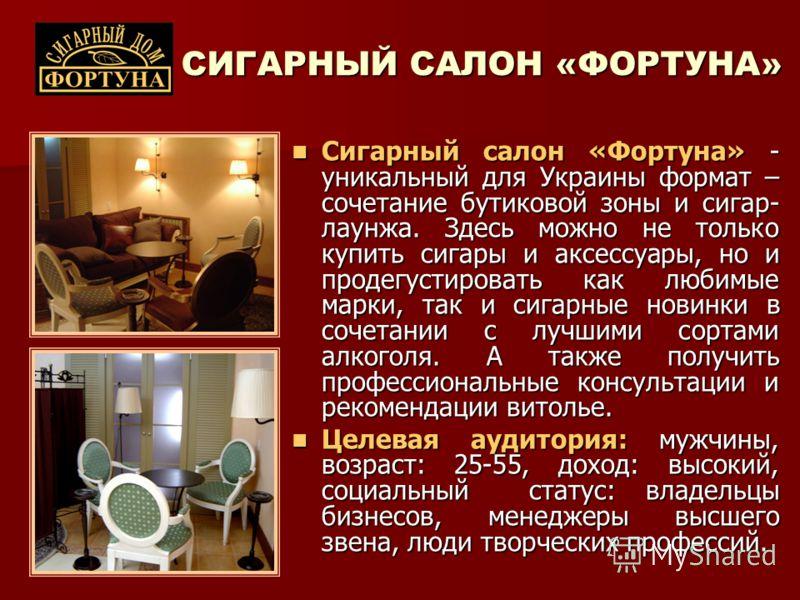 СИГАРНЫЙ САЛОН «ФОРТУНА» Сигарный салон «Фортуна» - уникальный для Украины формат – сочетание бутиковой зоны и сигар- лаунжа. Здесь можно не только купить сигары и аксессуары, но и продегустировать как любимые марки, так и сигарные новинки в сочетани