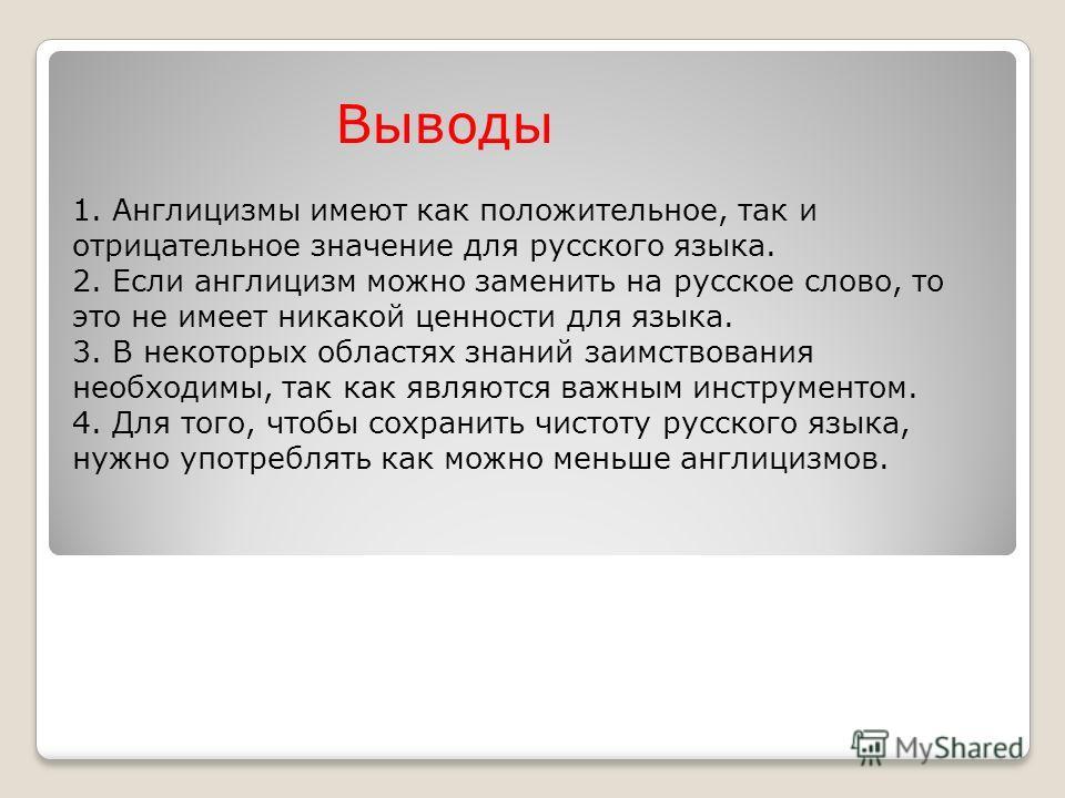 Выводы 1. Англицизмы имеют как положительное, так и отрицательное значение для русского языка. 2. Если англицизм можно заменить на русское слово, то это не имеет никакой ценности для языка. 3. В некоторых областях знаний заимствования необходимы, так