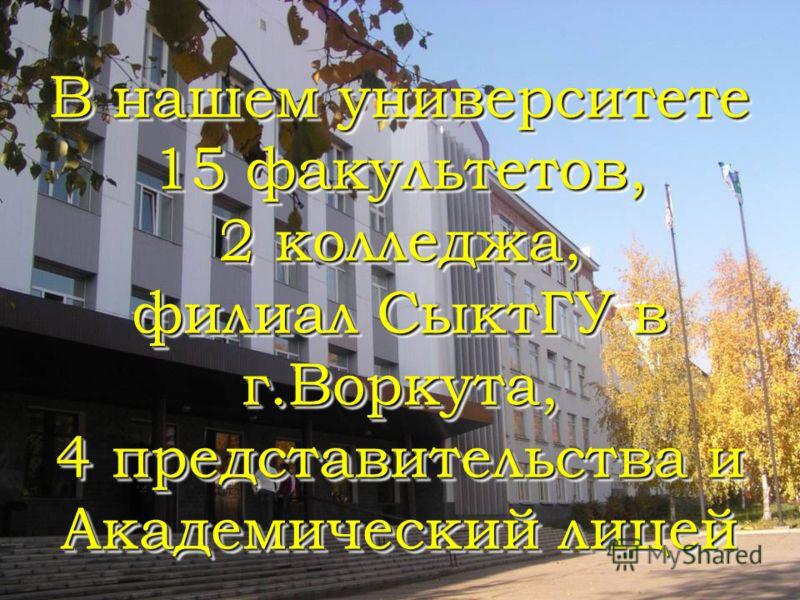 В нашем университете 15 факультетов, 2 колледжа, филиал СыктГУ в г.Воркута, 4 представительства и Академический лицей