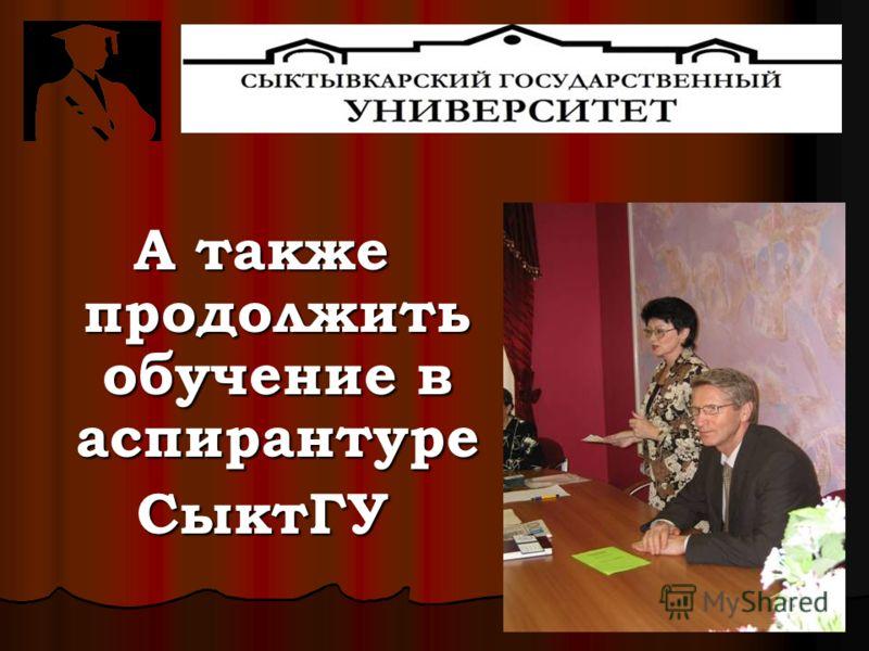 А также продолжить обучение в аспирантуре СыктГУ