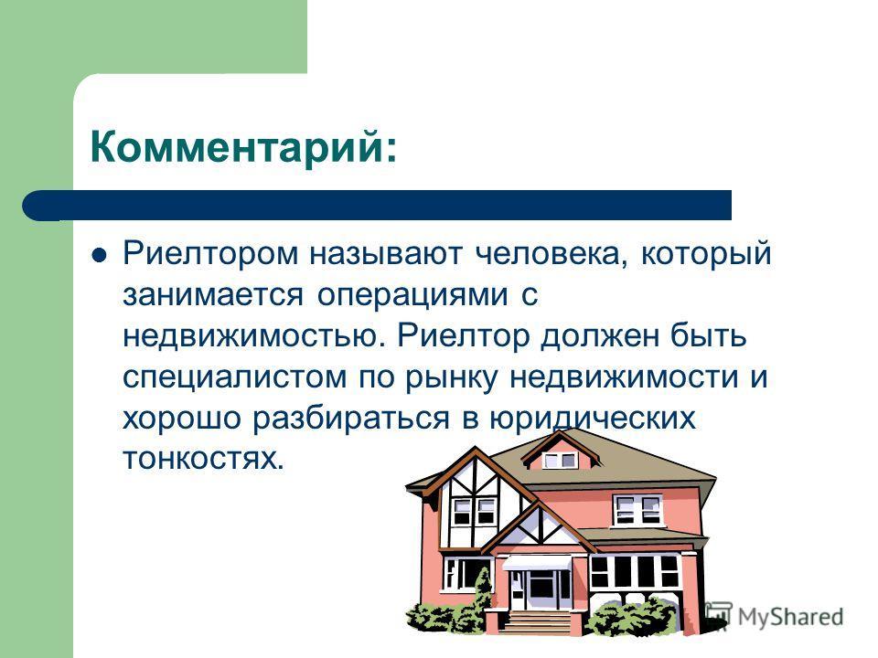 Комментарий: Риелтором называют человека, который занимается операциями с недвижимостью. Риелтор должен быть специалистом по рынку недвижимости и хорошо разбираться в юридических тонкостях.