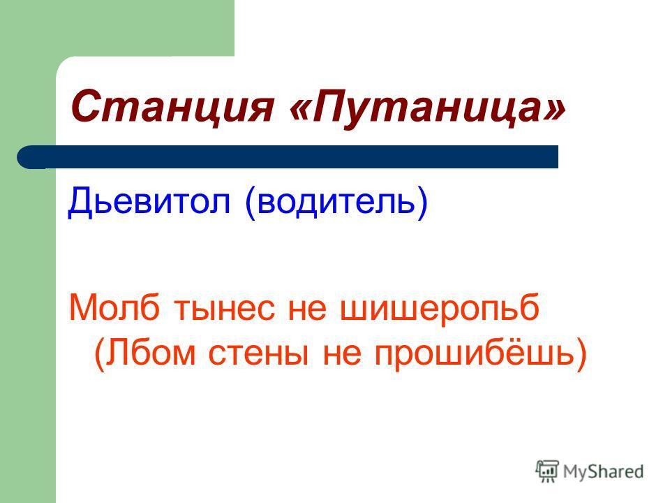Станция «Путаница» Дьевитол (водитель) Молб тынес не шишеропьб (Лбом стены не прошибёшь)
