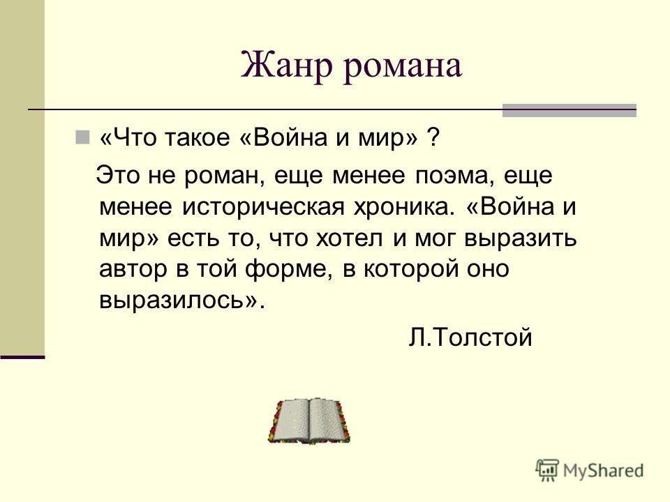 Жанр романа «Что такое «Война и мир» ? Это не роман, еще менее поэма, еще менее историческая хроника. «Война и мир» есть то, что хотел и мог выразить автор в той форме, в которой оно выразилось». Л.Толстой