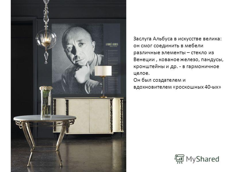 Заслуга Альбуса в искусстве велика: он смог соединить в мебели различные элементы – стекло из Венеции, кованое железо, пандусы, кронштейны и др. - в гармоничное целое. Он был создателем и вдохновителем «роскошных 40-ых»