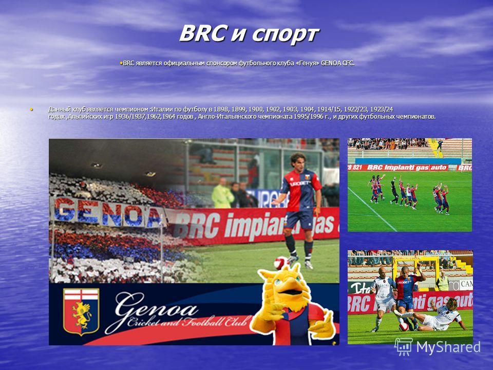 BRC и спорт Данный клуб является чемпионом :Италии по футболу в 1898, 1899, 1900, 1902, 1903, 1904, 1914/15, 1922/23, 1923/24 годах,Альпийских игр 1936/1937,1962,1964 годов, Англо-Итальянского чемпионата 1995/1996 г., и других футбольных чемпионатов.