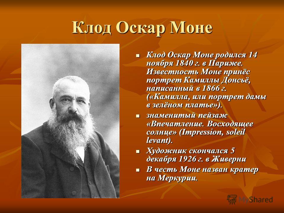 Клод Оскар Моне Клод Оскар Моне родился 14 ноября 1840 г. в Париже. Известность Моне принёс портрет Камиллы Донсьё, написанный в 1866 г. («Камилла, или портрет дамы в зелёном платье»). Клод Оскар Моне родился 14 ноября 1840 г. в Париже. Известность М